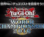 【遊戯王 世界大会】『Yu-Gi-Oh! World Championship 2016』決勝ラウンド 観戦ページ